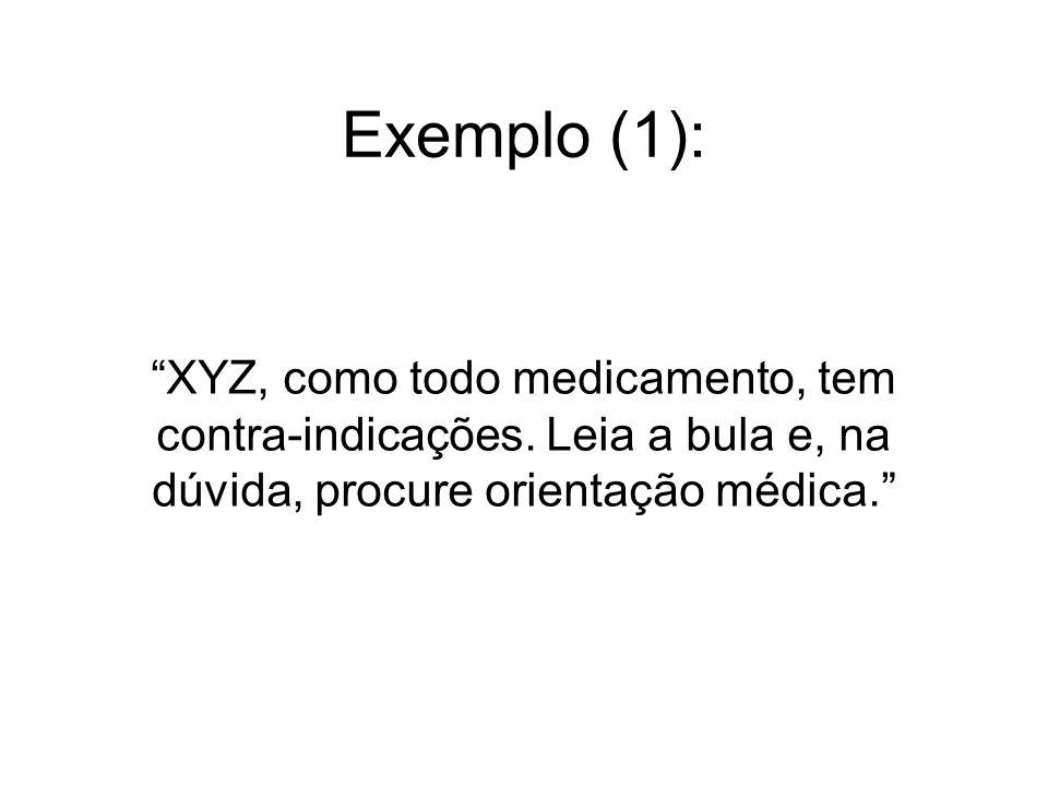 Exemplo (1): XYZ, como todo medicamento, tem contra-indicações. Leia a bula e, na dúvida, procure orientação médica.