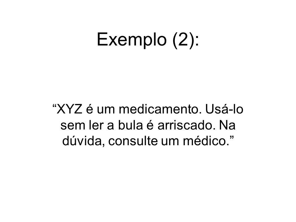 Exemplo (2): XYZ é um medicamento. Usá-lo sem ler a bula é arriscado. Na dúvida, consulte um médico.