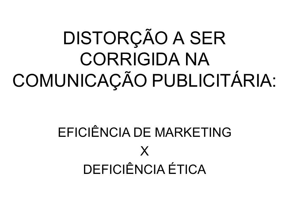 DISTORÇÃO A SER CORRIGIDA NA COMUNICAÇÃO PUBLICITÁRIA: EFICIÊNCIA DE MARKETING X DEFICIÊNCIA ÉTICA