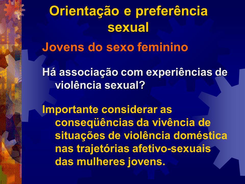 Orientação e preferência sexual Jovens do sexo feminino Há associação com experiências de violência sexual? Importante considerar as conseqüências da