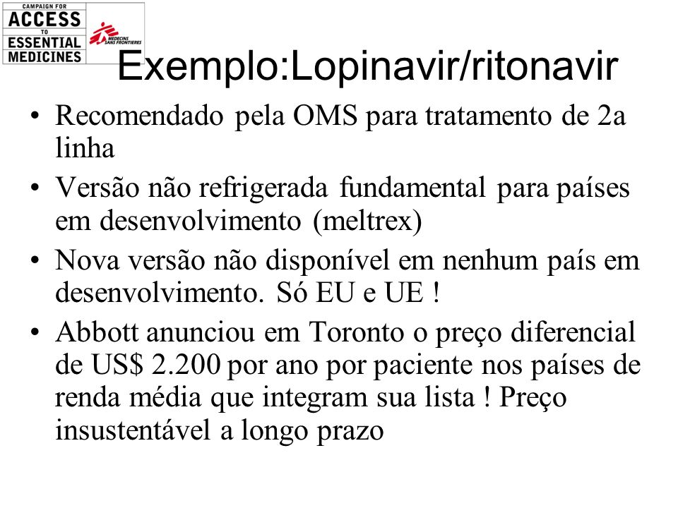 Exemplo:Lopinavir/ritonavir Recomendado pela OMS para tratamento de 2a linha Versão não refrigerada fundamental para países em desenvolvimento (meltrex) Nova versão não disponível em nenhum país em desenvolvimento.