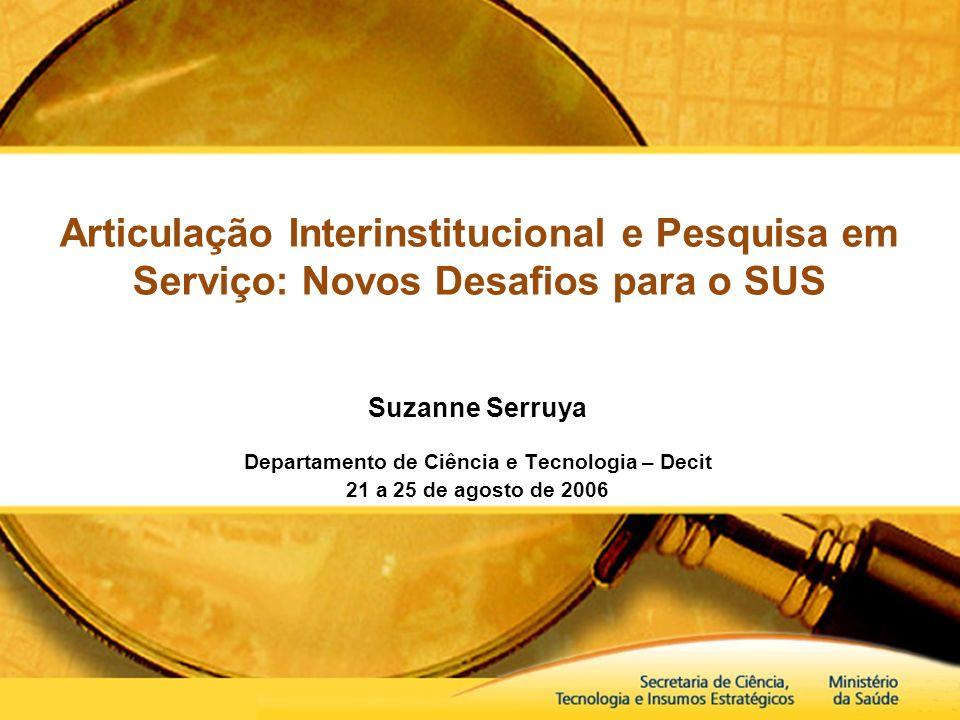 Articulação Interinstitucional e Pesquisa em Serviço: Novos Desafios para o SUS Suzanne Serruya Departamento de Ciência e Tecnologia – Decit 21 a 25 d