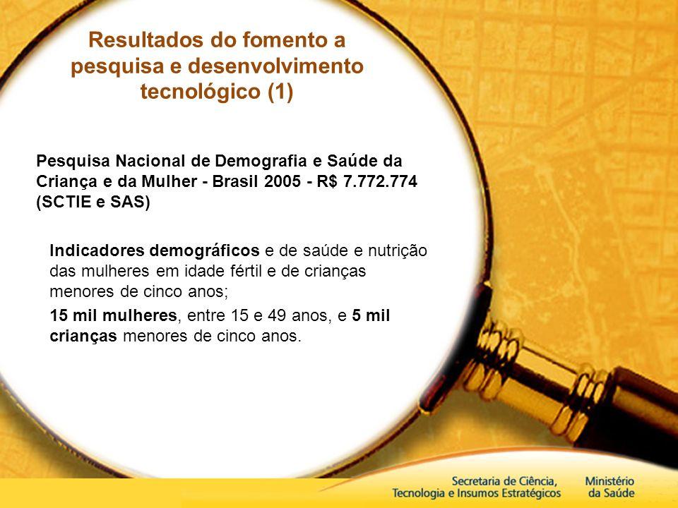 Resultados do fomento a pesquisa e desenvolvimento tecnológico (1) Pesquisa Nacional de Demografia e Saúde da Criança e da Mulher - Brasil 2005 - R$ 7