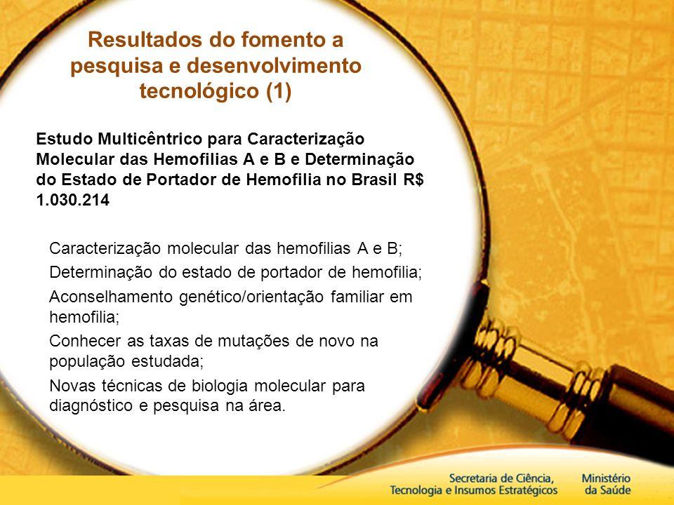 Resultados do fomento a pesquisa e desenvolvimento tecnológico (1) Estudo Multicêntrico para Caracterização Molecular das Hemofilias A e B e Determina