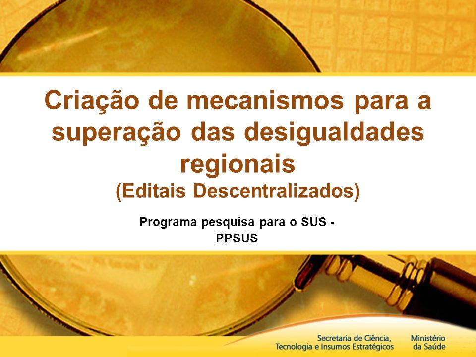 Criação de mecanismos para a superação das desigualdades regionais (Editais Descentralizados) Programa pesquisa para o SUS - PPSUS