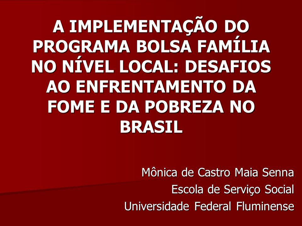 A IMPLEMENTAÇÃO DO PROGRAMA BOLSA FAMÍLIA NO NÍVEL LOCAL: DESAFIOS AO ENFRENTAMENTO DA FOME E DA POBREZA NO BRASIL Mônica de Castro Maia Senna Escola