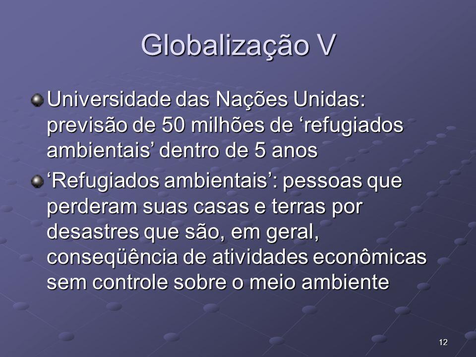 12 Globalização V Universidade das Nações Unidas: previsão de 50 milhões de refugiados ambientais dentro de 5 anos Refugiados ambientais: pessoas que