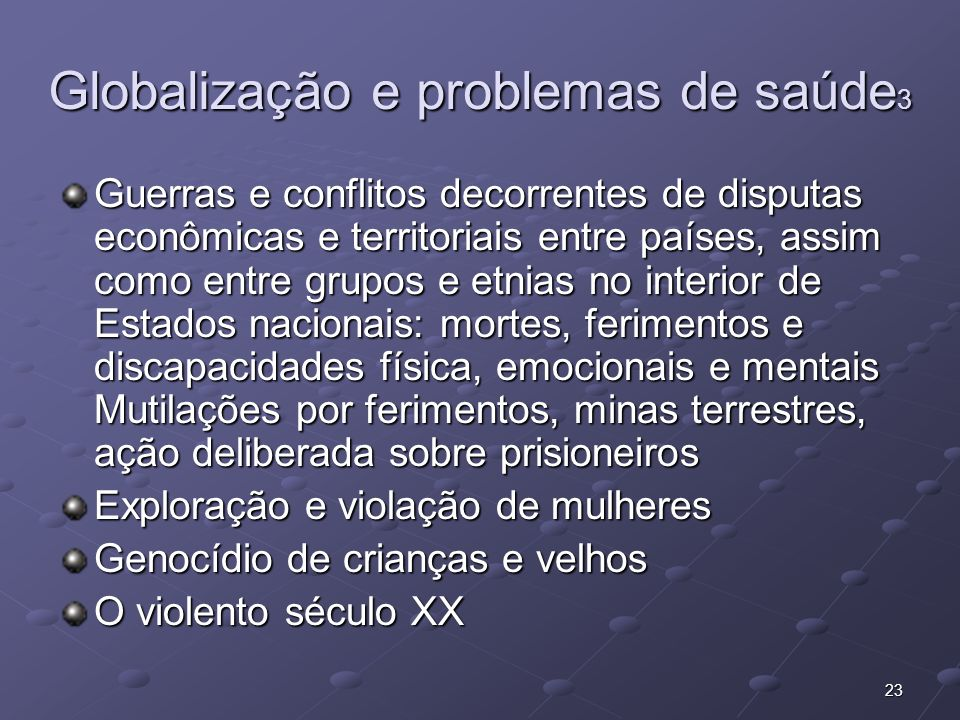 23 Globalização e problemas de saúde 3 Guerras e conflitos decorrentes de disputas econômicas e territoriais entre países, assim como entre grupos e e
