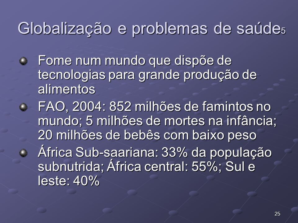 25 Globalização e problemas de saúde 5 Fome num mundo que dispõe de tecnologias para grande produção de alimentos FAO, 2004: 852 milhões de famintos n