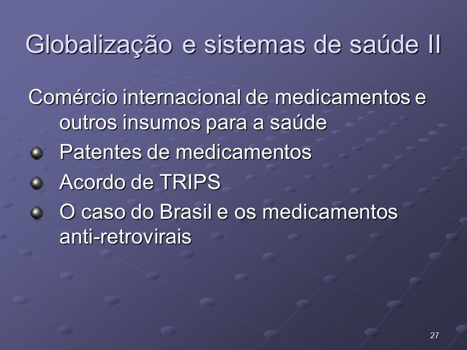 27 Globalização e sistemas de saúde II Comércio internacional de medicamentos e outros insumos para a saúde Patentes de medicamentos Acordo de TRIPS O