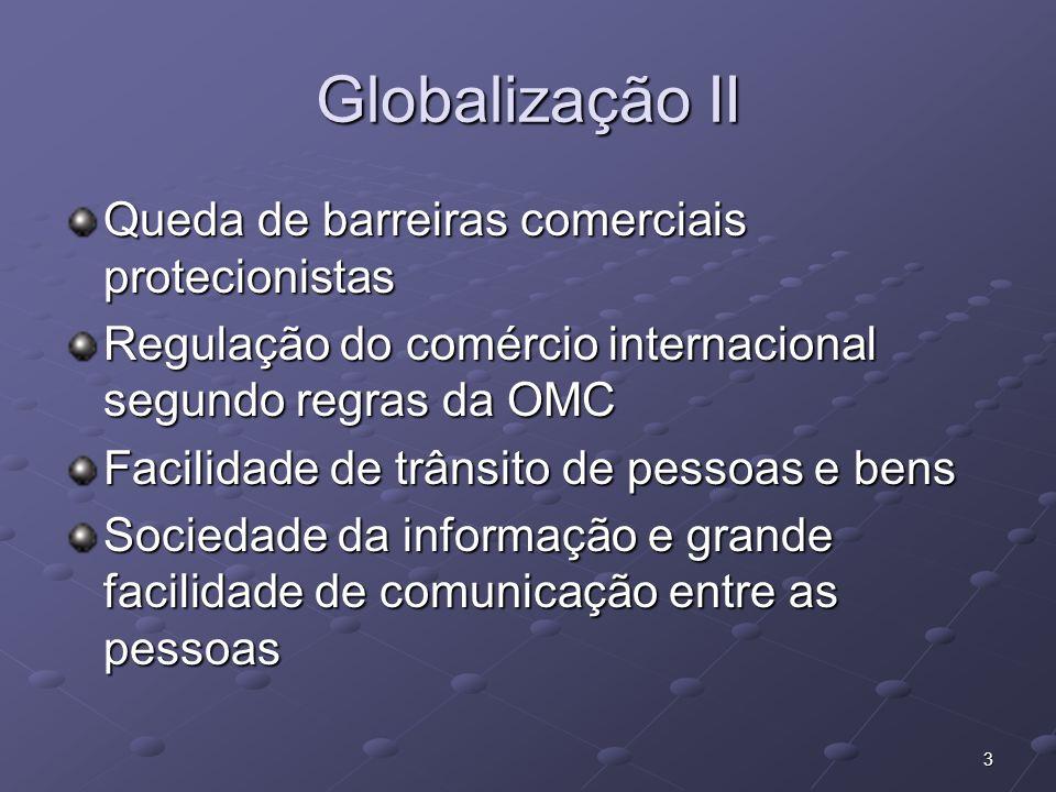 3 Globalização II Queda de barreiras comerciais protecionistas Regulação do comércio internacional segundo regras da OMC Facilidade de trânsito de pes