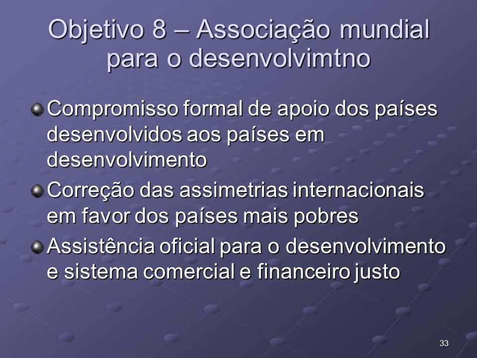 33 Objetivo 8 – Associação mundial para o desenvolvimtno Compromisso formal de apoio dos países desenvolvidos aos países em desenvolvimento Correção d