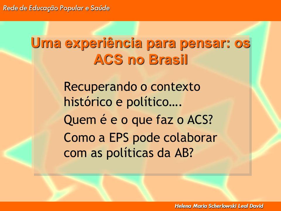 Rede de Educação Popular e Saúde Helena Maria Scherlowski Leal David Uma experiência para pensar: os ACS no Brasil Recuperando o contexto histórico e