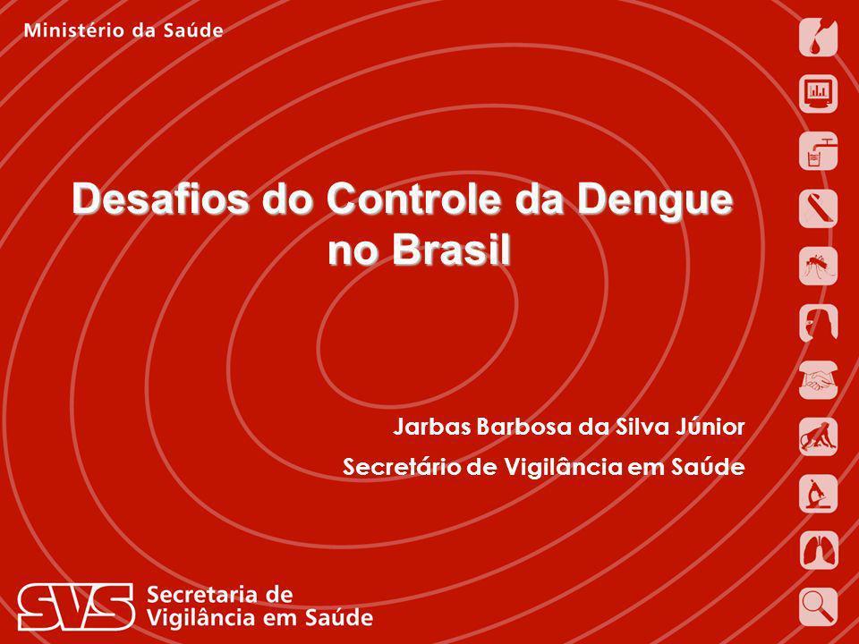 Jarbas Barbosa da Silva Júnior Secretário de Vigilância em Saúde Ministério da Saúde Desafios do Controle da Dengue no Brasil Jarbas Barbosa da Silva