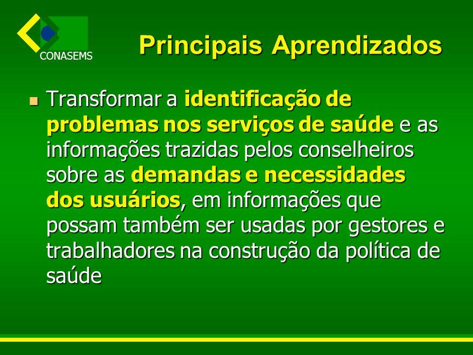 CONASEMS Principais Aprendizados Transformar a identificação de problemas nos serviços de saúde e as informações trazidas pelos conselheiros sobre as
