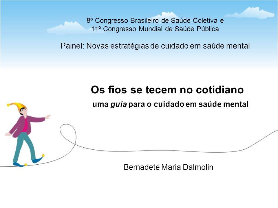 Bernadete Maria Dalmolin Os fios se tecem no cotidiano uma guia para o cuidado em saúde mental 8º Congresso Brasileiro de Saúde Coletiva e 11º Congresso Mundial de Saúde Pública Painel: Novas estratégias de cuidado em saúde mental