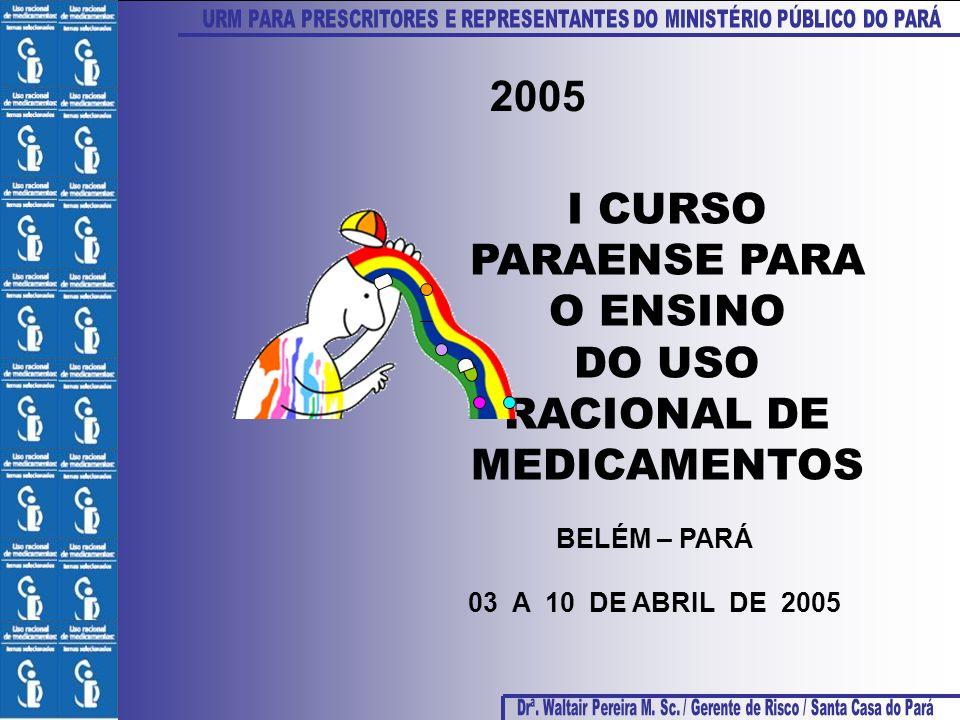 2005 BELÉM – PARÁ 03 A 10 DE ABRIL DE 2005 I CURSO PARAENSE PARA O ENSINO DO USO RACIONAL DE MEDICAMENTOS