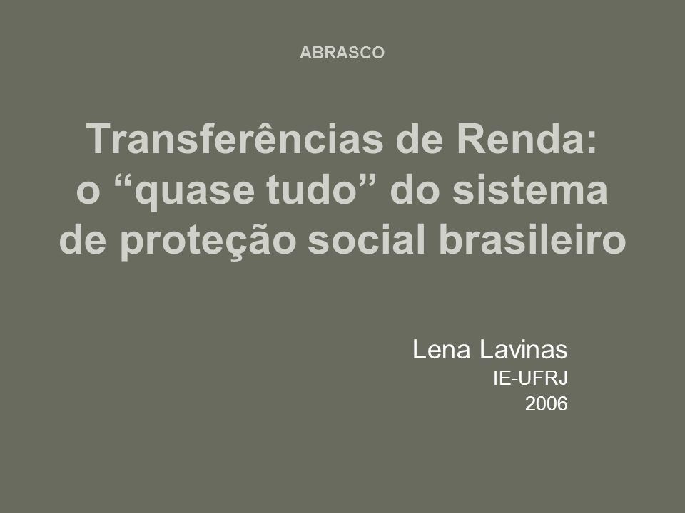 ABRASCO Transferências de Renda: o quase tudo do sistema de proteção social brasileiro Lena Lavinas IE-UFRJ 2006