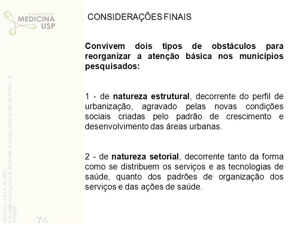 CONSIDERAÇÕES FINAIS Convivem dois tipos de obstáculos para reorganizar a atenção básica nos municípios pesquisados: 1 - de natureza estrutural, decor