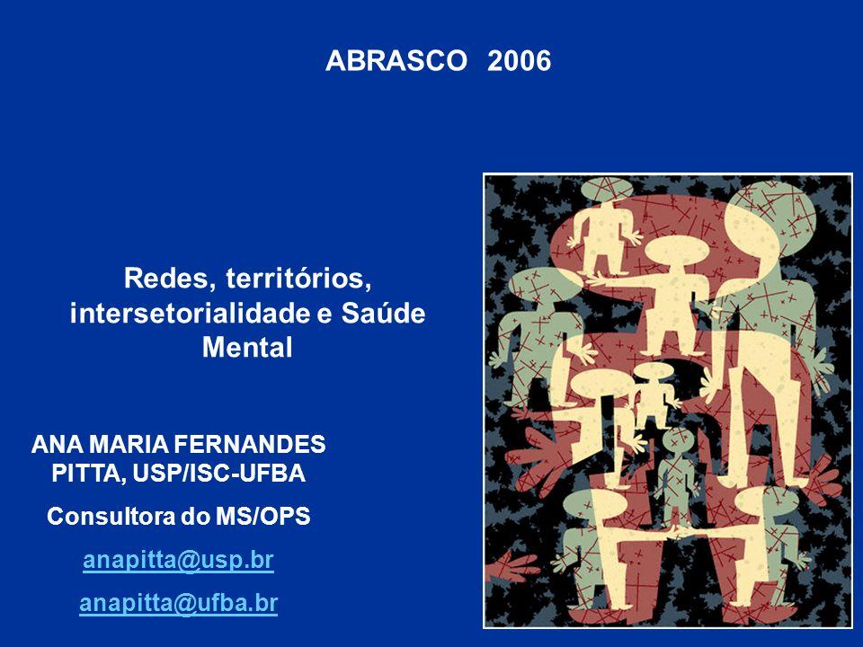 ABRASCO 2006 Redes, territórios, intersetorialidade e Saúde Mental ANA MARIA FERNANDES PITTA, USP/ISC-UFBA Consultora do MS/OPS anapitta@usp.br anapit