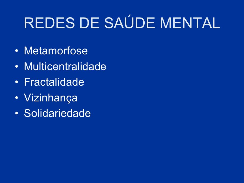 REDES DE SAÚDE MENTAL Metamorfose Multicentralidade Fractalidade Vizinhança Solidariedade