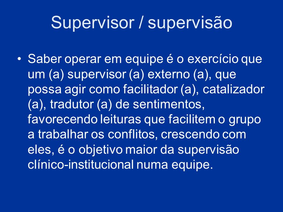 Supervisor / supervisão Saber operar em equipe é o exercício que um (a) supervisor (a) externo (a), que possa agir como facilitador (a), catalizador (