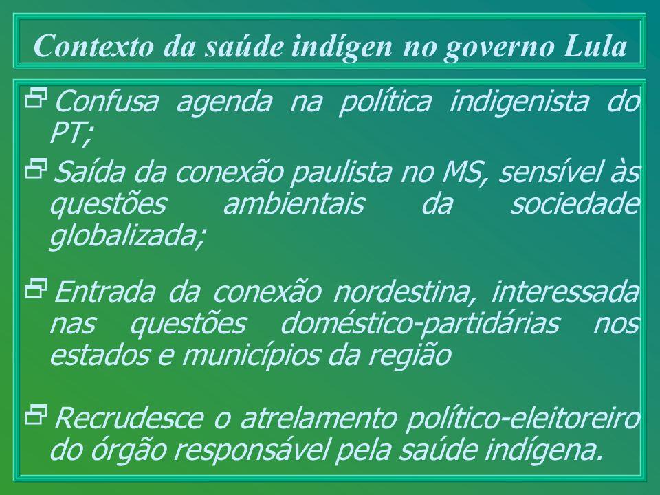 Contexto da saúde indígen no governo Lula Confusa agenda na política indigenista do PT; Saída da conexão paulista no MS, sensível às questões ambienta