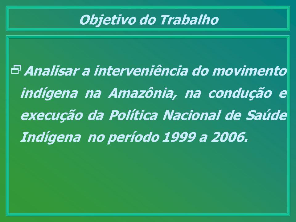 Objetivo do Trabalho Analisar a interveniência do movimento indígena na Amazônia, na condução e execução da Política Nacional de Saúde Indígena no per