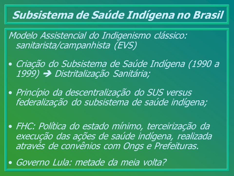 Subsistema de Saúde Indígena no Brasil Modelo Assistencial do Indigenismo clássico: sanitarista/campanhista (EVS) Criação do Subsistema de Saúde Indíg