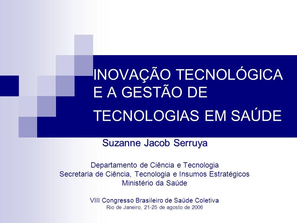 INOVAÇÃO TECNOLÓGICA E A GESTÃO DE TECNOLOGIAS EM SAÚDE Suzanne Jacob Serruya Departamento de Ciência e Tecnologia Secretaria de Ciência, Tecnologia e