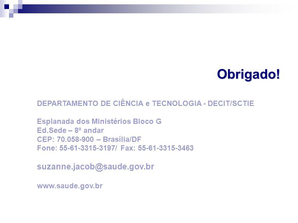 Obrigado! DEPARTAMENTO DE CIÊNCIA e TECNOLOGIA - DECIT/SCTIE Esplanada dos Ministérios Bloco G Ed.Sede – 8º andar CEP: 70.058-900 – Brasília/DF Fone: