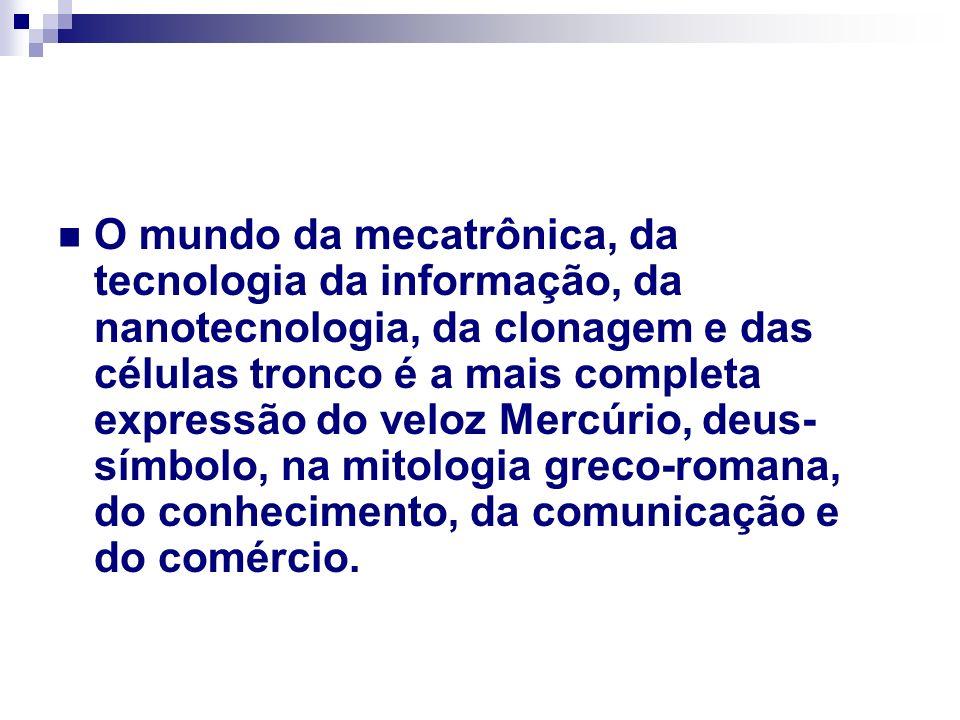 O mundo da mecatrônica, da tecnologia da informação, da nanotecnologia, da clonagem e das células tronco é a mais completa expressão do veloz Mercúrio
