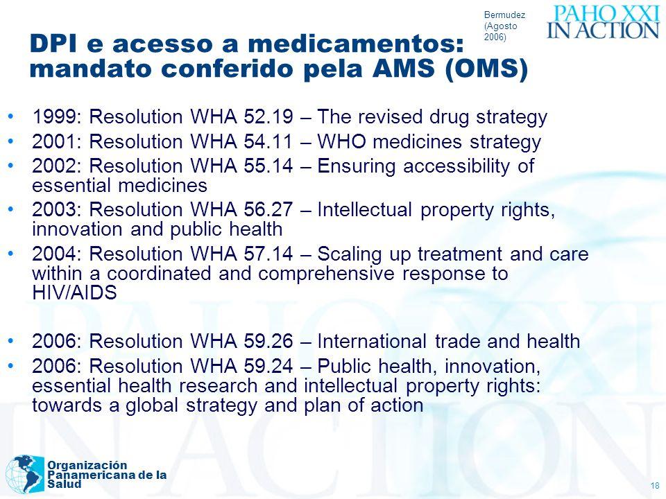 Bermudez (Agosto 2006) Organización Panamericana de la Salud 18 DPI e acesso a medicamentos: mandato conferido pela AMS (OMS) 1999: Resolution WHA 52.