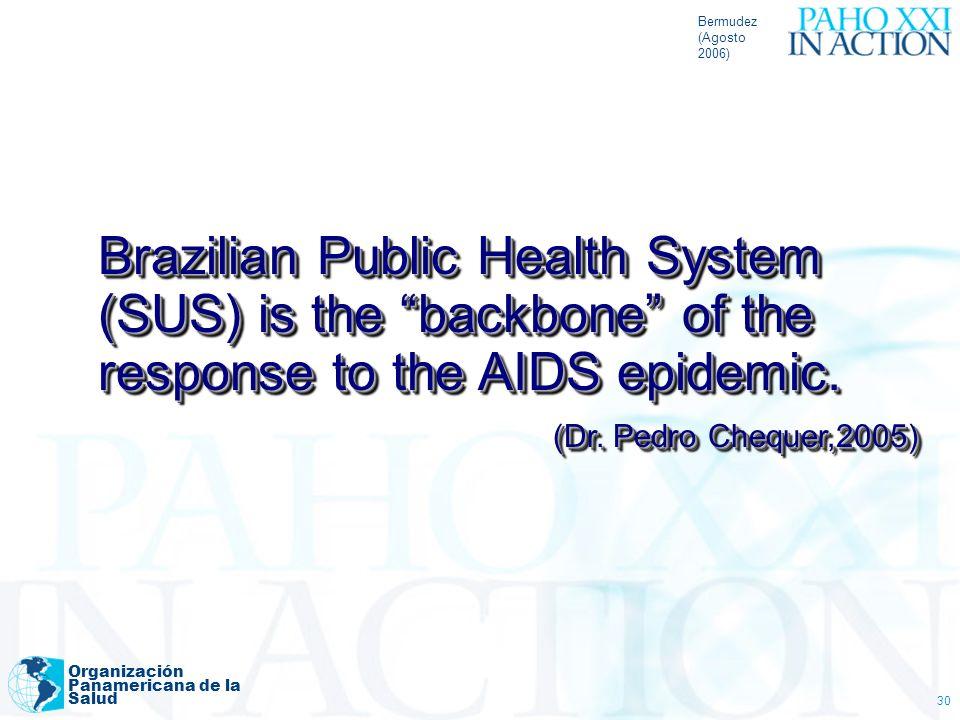 Bermudez (Agosto 2006) Organización Panamericana de la Salud 30 Brazilian Public Health System (SUS) is the backbone of the response to the AIDS epide