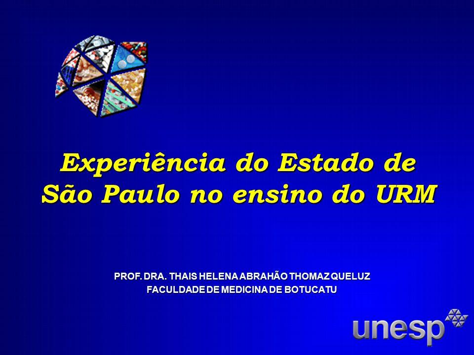 Experiência do Estado de São Paulo no ensino do URM PROF. DRA. THAIS HELENA ABRAHÃO THOMAZ QUELUZ FACULDADE DE MEDICINA DE BOTUCATU