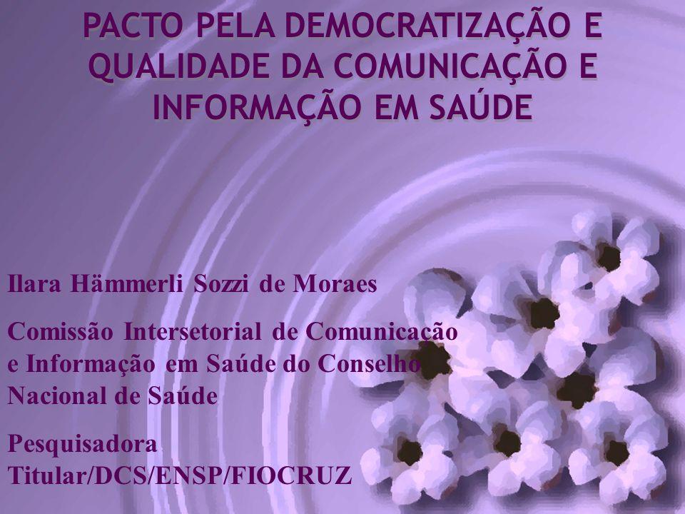 PACTO PELA DEMOCRATIZAÇÃO E QUALIDADE DA COMUNICAÇÃO E INFORMAÇÃO EM SAÚDE Ilara Hämmerli Sozzi de Moraes Comissão Intersetorial de Comunicação e Info