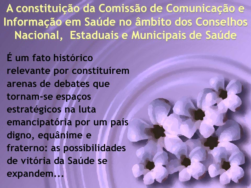 A constituição da Comissão de Comunicação e Informação em Saúde no âmbito dos Conselhos Nacional, Estaduais e Municipais de Saúde É um fato histórico
