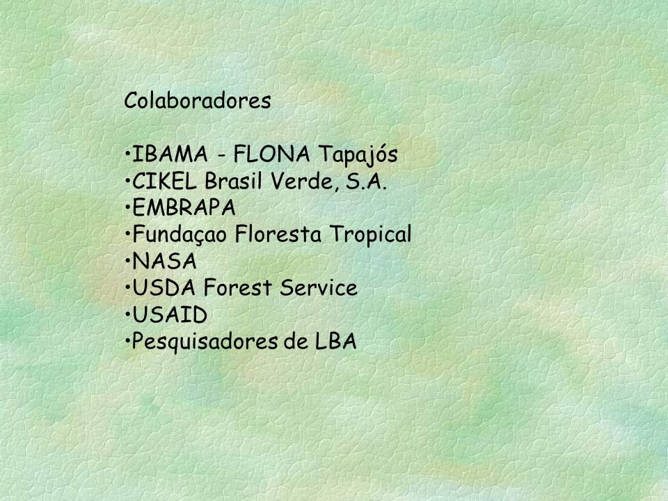 Colaboradores IBAMA - FLONA Tapajós CIKEL Brasil Verde, S.A. EMBRAPA Fundaçao Floresta Tropical NASA USDA Forest Service USAID Pesquisadores de LBA