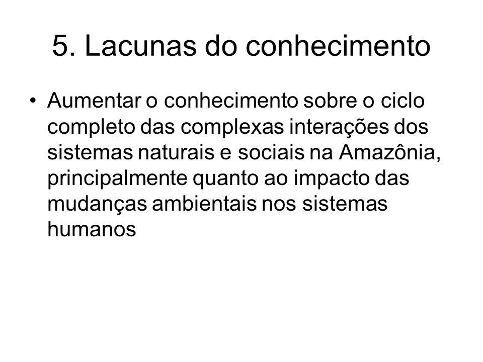 5. Lacunas do conhecimento Aumentar o conhecimento sobre o ciclo completo das complexas interações dos sistemas naturais e sociais na Amazônia, princi
