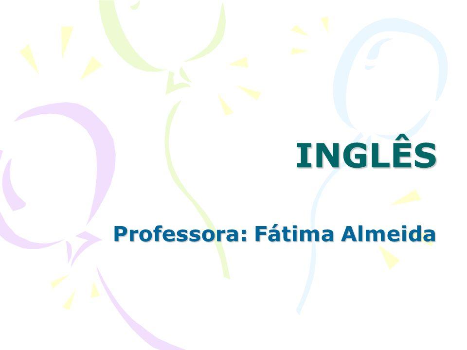 INGLÊS INGLÊS Professora: Fátima Almeida Professora: Fátima Almeida