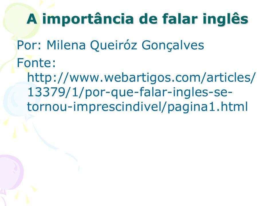 A importância de falar inglês Por: Milena Queiróz Gonçalves Fonte: http://www.webartigos.com/articles/ 13379/1/por-que-falar-ingles-se- tornou-imprescindivel/pagina1.html