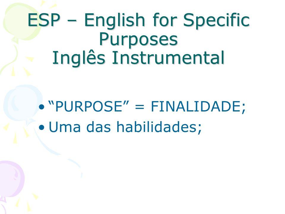 ESP – English for Specific Purposes Inglês Instrumental PURPOSE = FINALIDADE; Uma das habilidades;