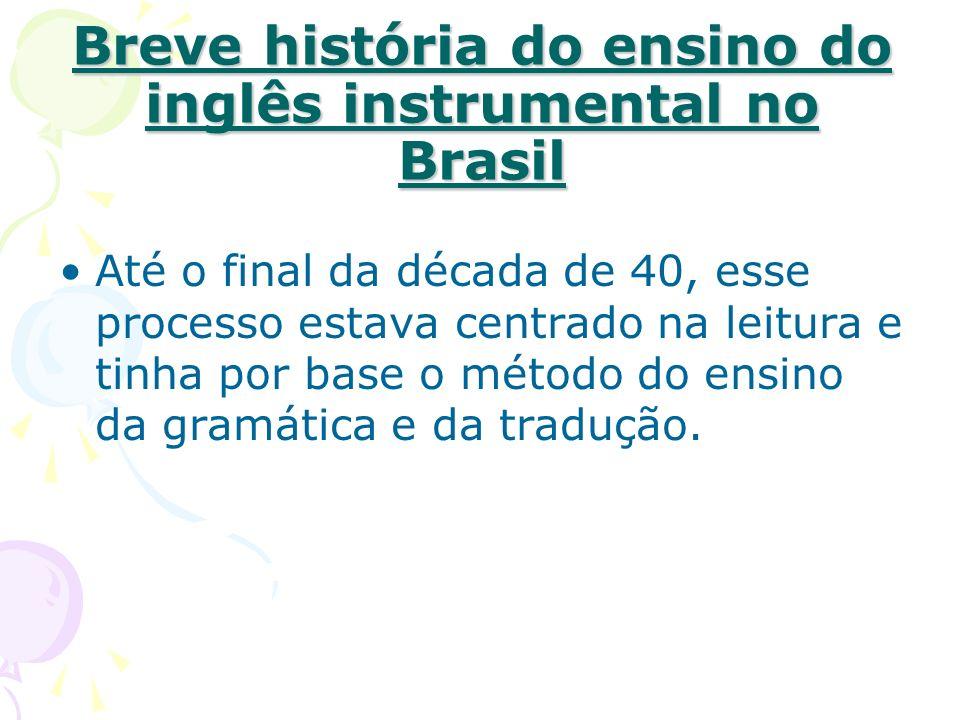 Breve história do ensino do inglês instrumental no Brasil Até o final da década de 40, esse processo estava centrado na leitura e tinha por base o método do ensino da gramática e da tradução.