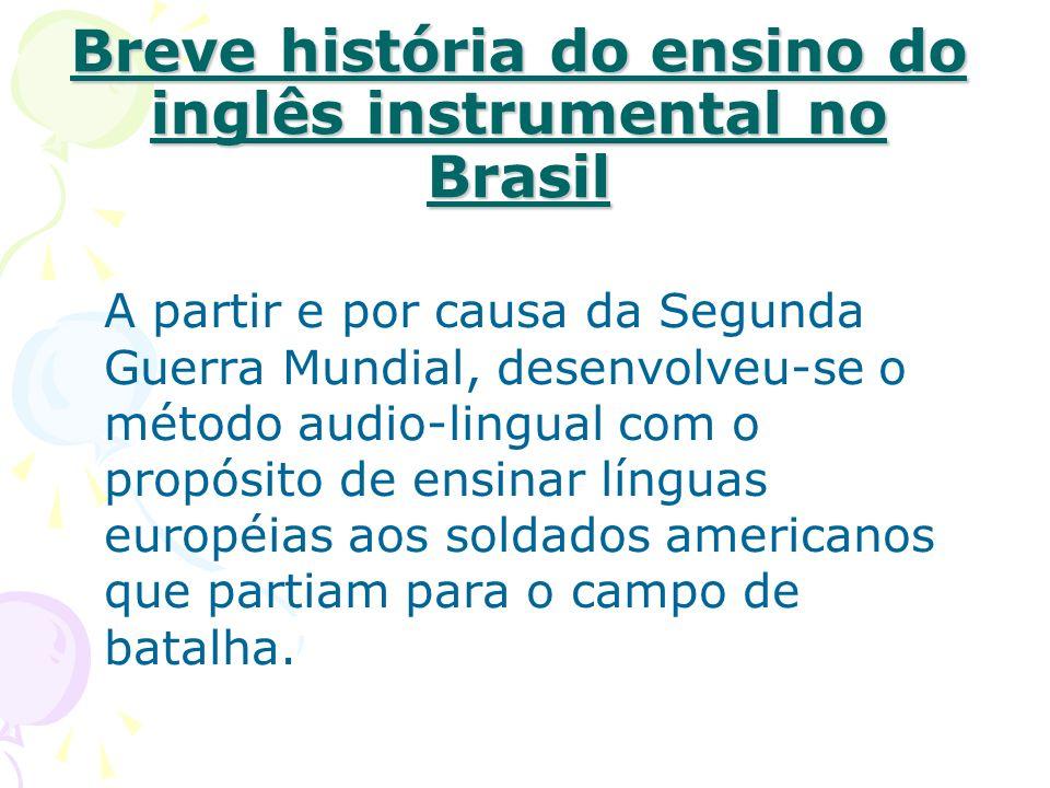 Breve história do ensino do inglês instrumental no Brasil A partir e por causa da Segunda Guerra Mundial, desenvolveu-se o método audio-lingual com o propósito de ensinar línguas européias aos soldados americanos que partiam para o campo de batalha.