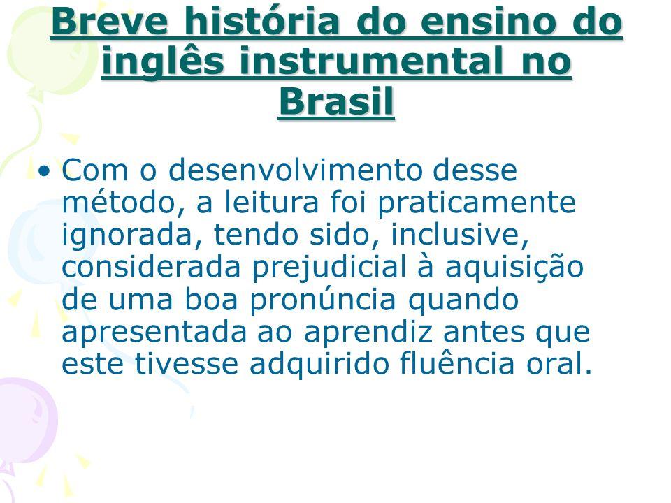 Breve história do ensino do inglês instrumental no Brasil Com o desenvolvimento desse método, a leitura foi praticamente ignorada, tendo sido, inclusi
