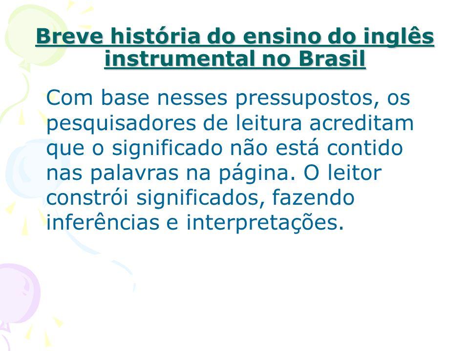 Breve história do ensino do inglês instrumental no Brasil Com base nesses pressupostos, os pesquisadores de leitura acreditam que o significado não está contido nas palavras na página.