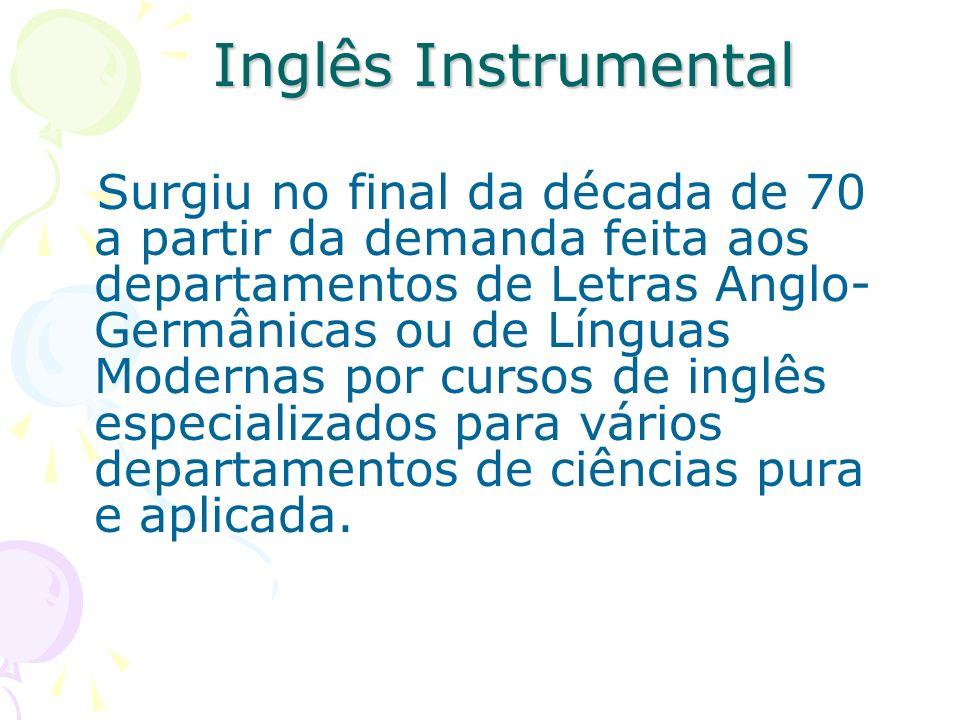 Inglês Instrumental Surgiu no final da década de 70 a partir da demanda feita aos departamentos de Letras Anglo- Germânicas ou de Línguas Modernas por cursos de inglês especializados para vários departamentos de ciências pura e aplicada.