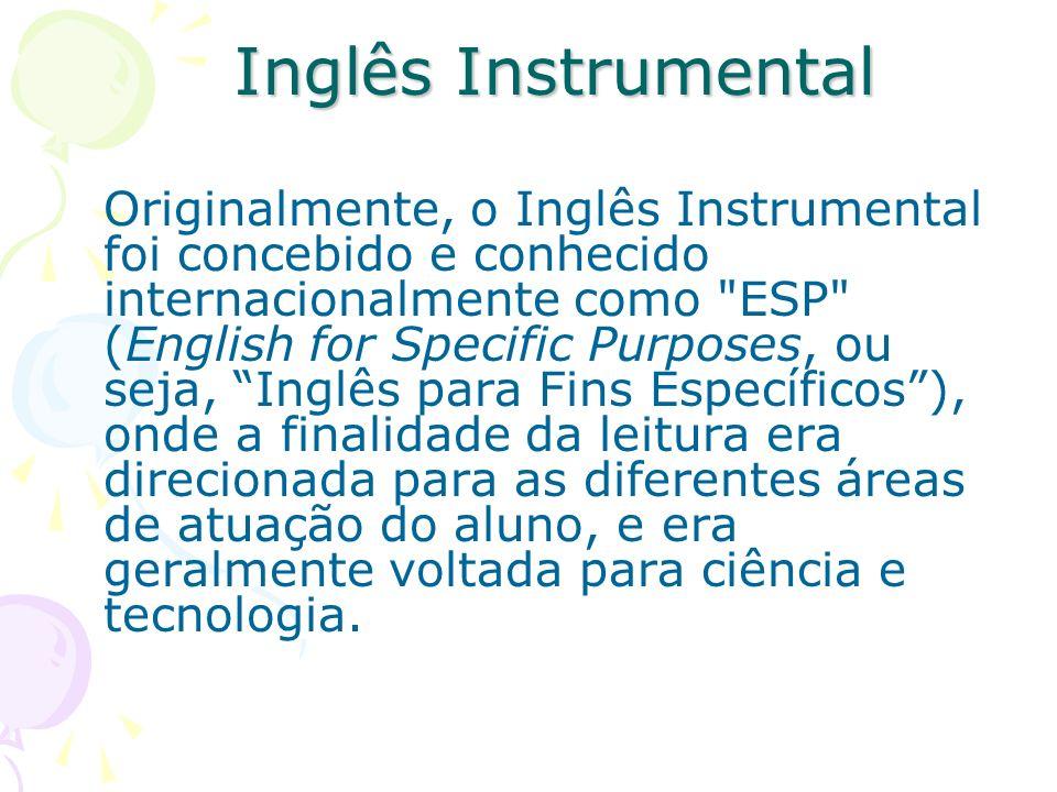 Inglês Instrumental Originalmente, o Inglês Instrumental foi concebido e conhecido internacionalmente como ESP (English for Specific Purposes, ou seja, Inglês para Fins Específicos), onde a finalidade da leitura era direcionada para as diferentes áreas de atuação do aluno, e era geralmente voltada para ciência e tecnologia.