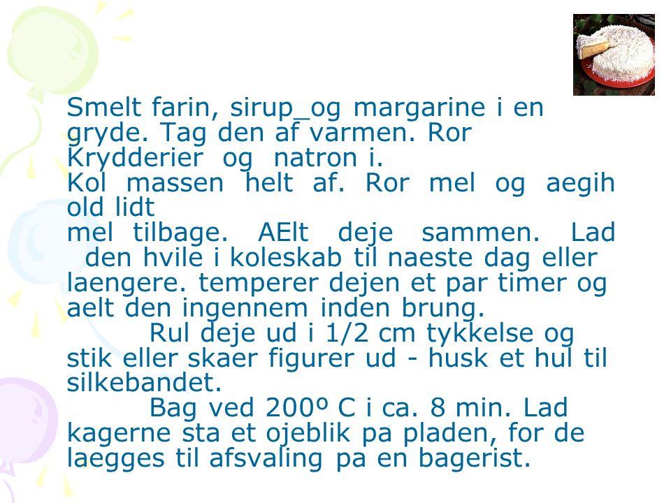 Smelt farin, sirup_og margarine i en gryde. Tag den af varmen. Ror Krydderier og natron i. Kol massen helt af. Ror mel og aegih old lidt mel tilbage.