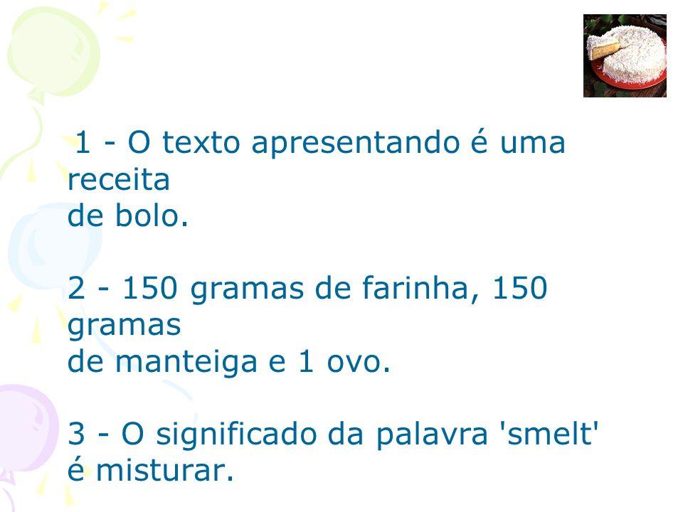 1 - O texto apresentando é uma receita de bolo. 2 - 150 gramas de farinha, 150 gramas de manteiga e 1 ovo. 3 - O significado da palavra 'smelt' é mist
